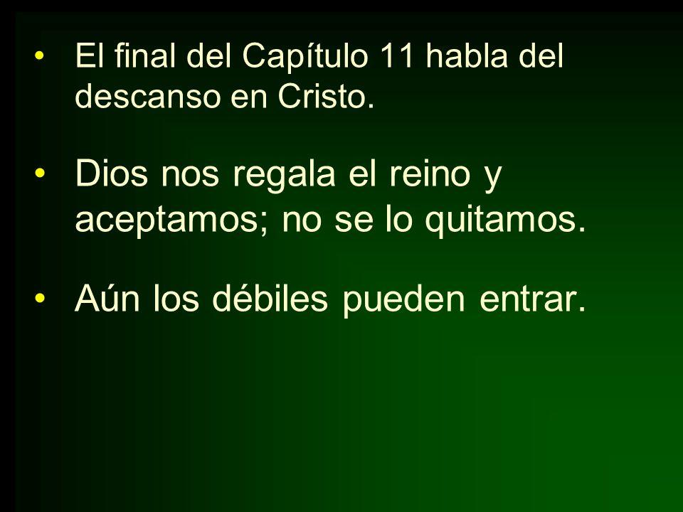 El final del Capítulo 11 habla del descanso en Cristo. Dios nos regala el reino y aceptamos; no se lo quitamos. Aún los débiles pueden entrar.