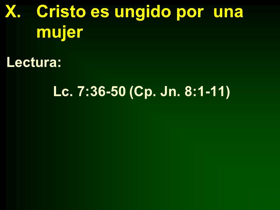 X.Cristo es ungido por una mujer Lectura: Lc. 7:36-50 (Cp. Jn. 8:1-11)