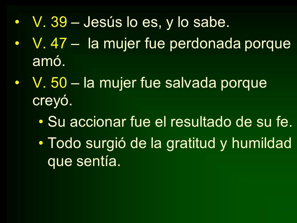 V. 39 – Jesús lo es, y lo sabe. V. 47 – la mujer fue perdonada porque amó. V. 50 – la mujer fue salvada porque creyó. Su accionar fue el resultado de
