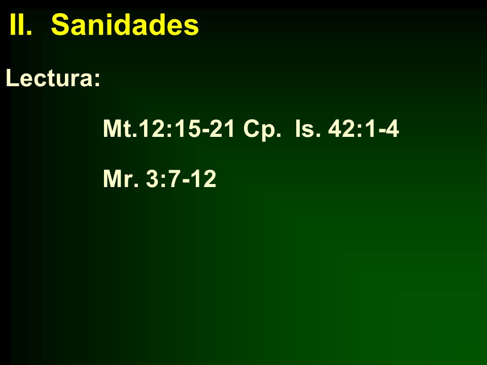 II. Sanidades Lectura: Mt.12:15-21 Cp. Is. 42:1-4 Mr. 3:7-12