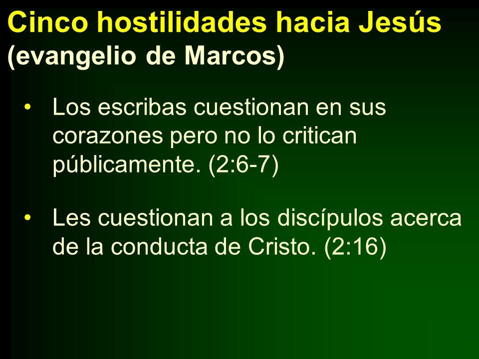 Cinco hostilidades hacia Jesús (evangelio de Marcos) Los escribas cuestionan en sus corazones pero no lo critican públicamente. (2:6-7) Les cuestionan