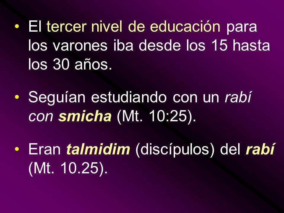 El tercer nivel de educación para los varones iba desde los 15 hasta los 30 años. Seguían estudiando con un rabí con smicha (Mt. 10:25). Eran talmidim