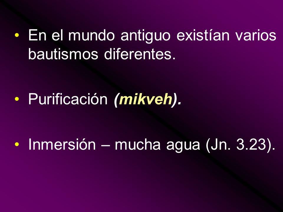 En el mundo antiguo existían varios bautismos diferentes. Purificación (mikveh). Inmersión – mucha agua (Jn. 3.23).