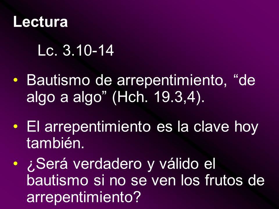 Lectura Lc. 3.10-14 Bautismo de arrepentimiento, de algo a algo (Hch. 19.3,4). El arrepentimiento es la clave hoy también. ¿Será verdadero y válido el