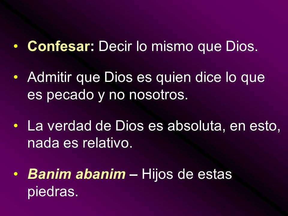 Confesar: Decir lo mismo que Dios. Admitir que Dios es quien dice lo que es pecado y no nosotros. La verdad de Dios es absoluta, en esto, nada es rela