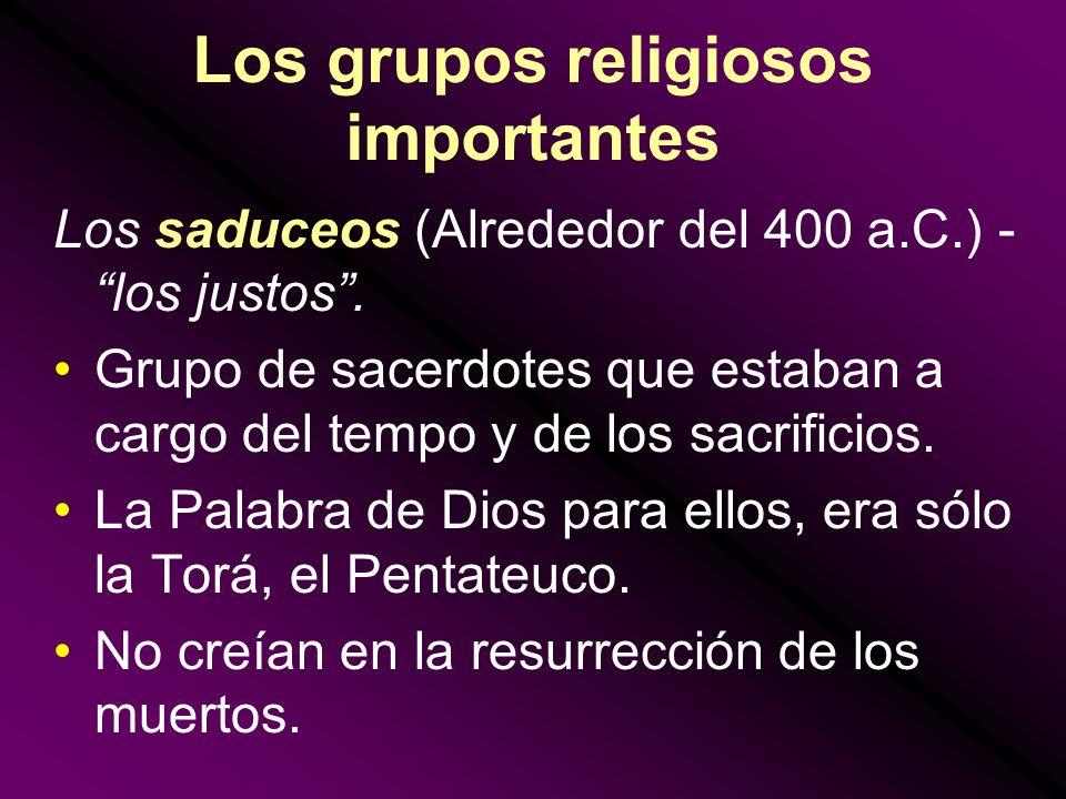 Los grupos religiosos importantes Los saduceos (Alrededor del 400 a.C.) - los justos. Grupo de sacerdotes que estaban a cargo del tempo y de los sacri