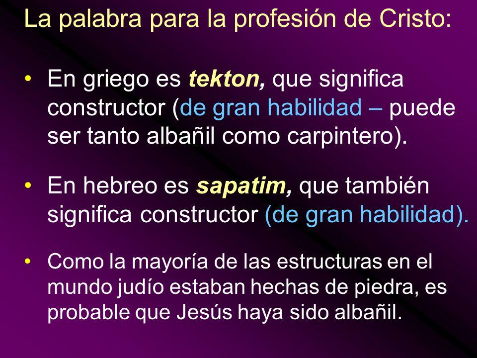 La palabra para la profesión de Cristo: En griego es tekton, que significa constructor (de gran habilidad – puede ser tanto albañil como carpintero).
