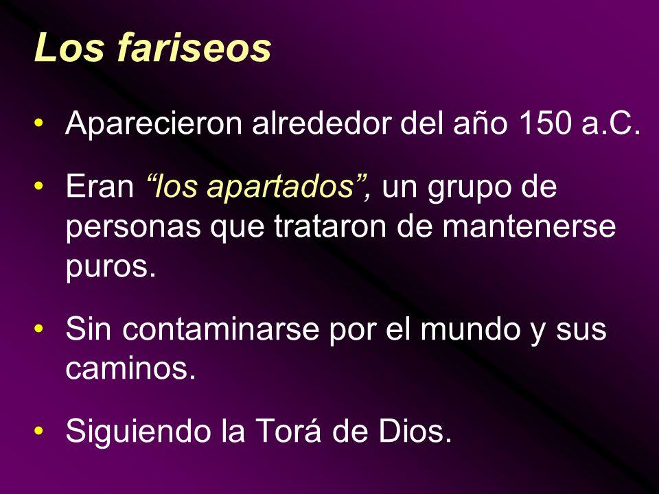 Los fariseos Aparecieron alrededor del año 150 a.C. Eran los apartados, un grupo de personas que trataron de mantenerse puros. Sin contaminarse por el