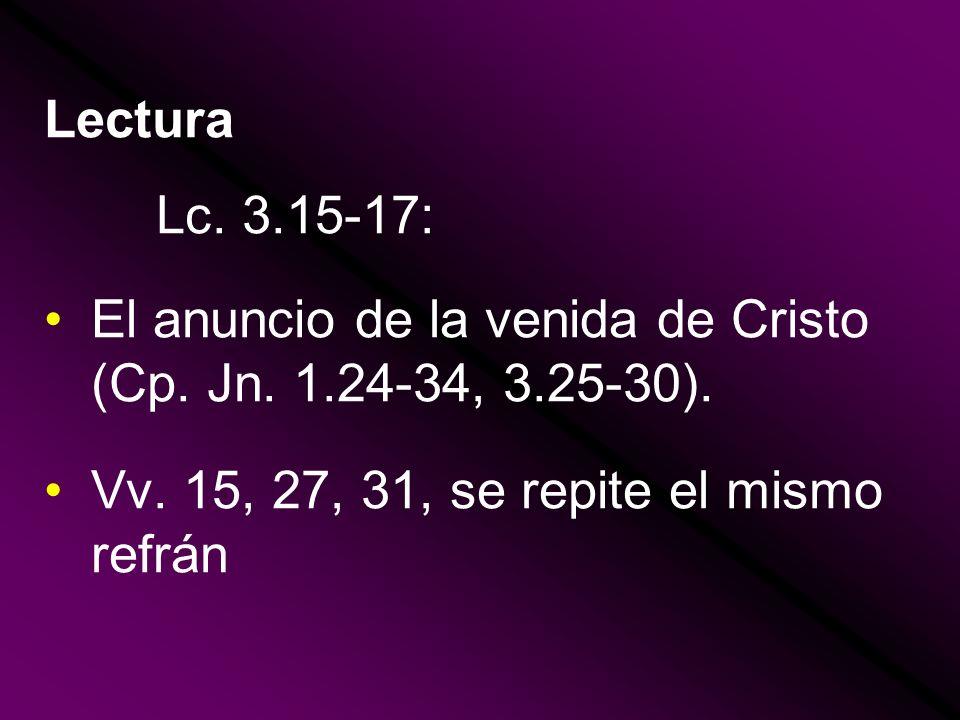 Lectura Lc. 3.15-17: El anuncio de la venida de Cristo (Cp. Jn. 1.24-34, 3.25-30). Vv. 15, 27, 31, se repite el mismo refrán