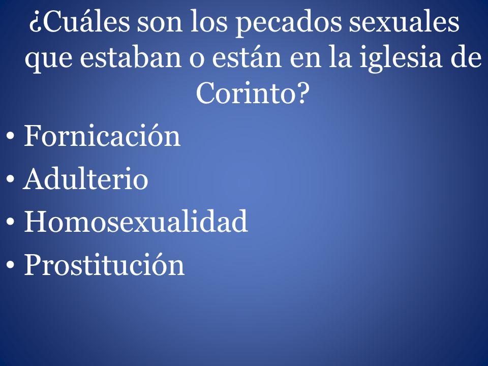 ¿Cuáles son los pecados sexuales que estaban o están en la iglesia de Corinto? Fornicación Adulterio Homosexualidad Prostitución