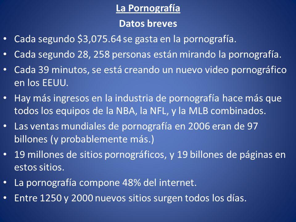 La Pornografía Datos breves Cada segundo $3,075.64 se gasta en la pornografía. Cada segundo 28, 258 personas están mirando la pornografía. Cada 39 min