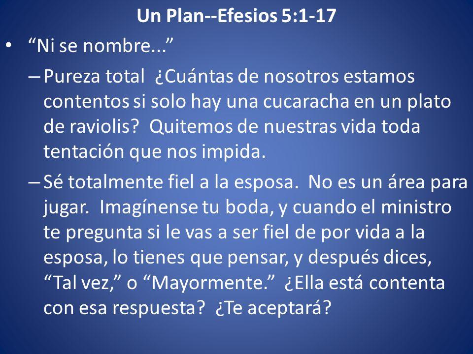 Un Plan--Efesios 5:1-17 Ni se nombre... – Pureza total ¿Cuántas de nosotros estamos contentos si solo hay una cucaracha en un plato de raviolis? Quite