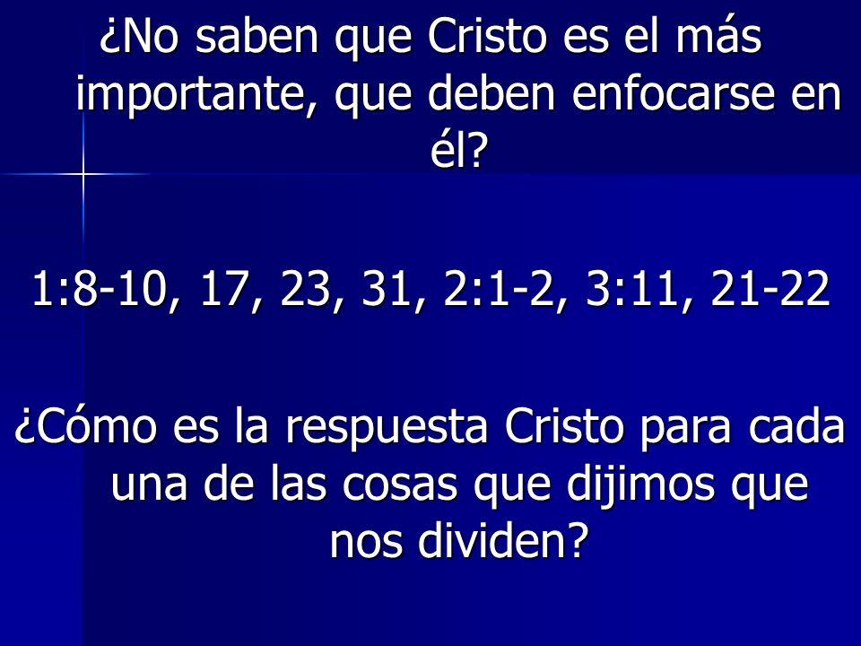 ¿No saben que Cristo es el más importante, que deben enfocarse en él? 1:8-10, 17, 23, 31, 2:1-2, 3:11, 21-22 ¿Cómo es la respuesta Cristo para cada un