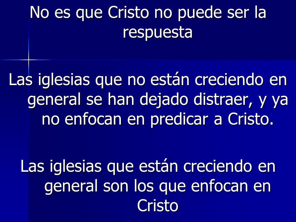 No es que Cristo no puede ser la respuesta Las iglesias que no están creciendo en general se han dejado distraer, y ya no enfocan en predicar a Cristo