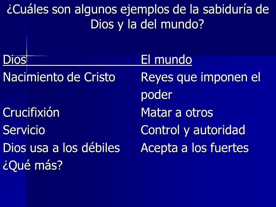 ¿Cuáles son algunos ejemplos de la sabiduría de Dios y la del mundo? DiosEl mundo Nacimiento de CristoReyes que imponen el poder CrucifixiónMatar a ot