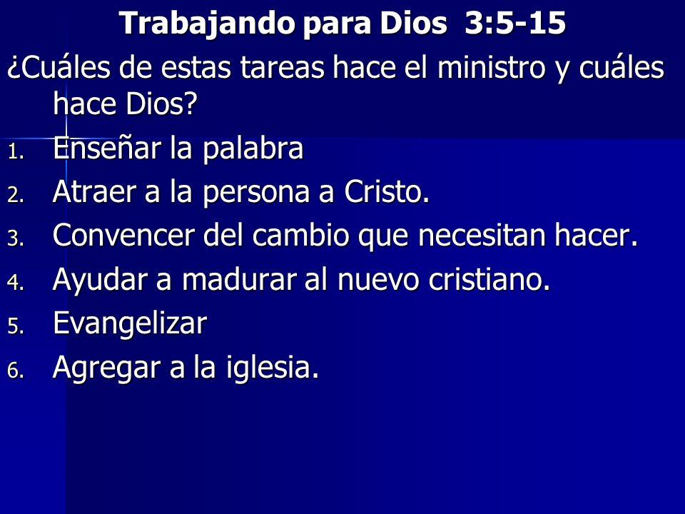 Trabajando para Dios 3:5-15 ¿Cuáles de estas tareas hace el ministro y cuáles hace Dios? 1. Enseñar la palabra 2. Atraer a la persona a Cristo. 3. Con