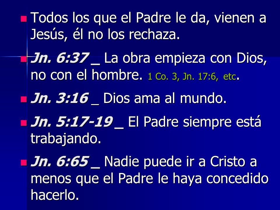 Todos los que el Padre le da, vienen a Jesús, él no los rechaza. Todos los que el Padre le da, vienen a Jesús, él no los rechaza. Jn. 6:37 _ La obra e