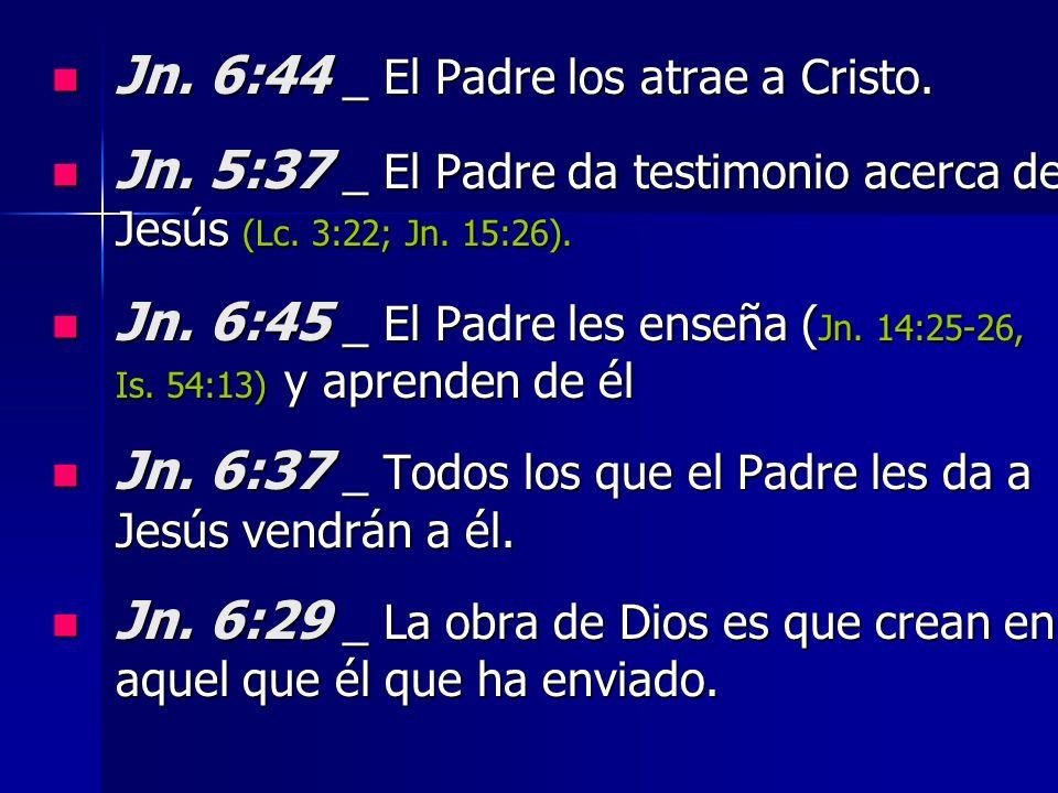 Jn. 6:44 _ El Padre los atrae a Cristo. Jn. 6:44 _ El Padre los atrae a Cristo. Jn. 5:37 _ El Padre da testimonio acerca de Jesús (Lc. 3:22; Jn. 15:26