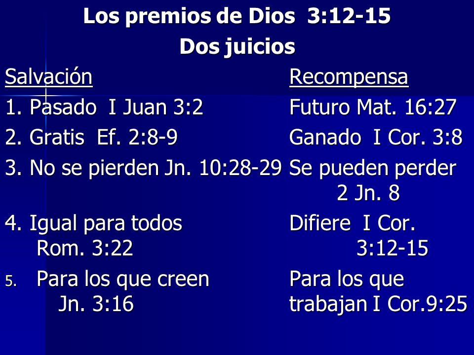 Los premios de Dios 3:12-15 Dos juicios Salvación Recompensa 1. Pasado I Juan 3:2Futuro Mat. 16:27 2. Gratis Ef. 2:8-9Ganado I Cor. 3:8 3. No se pierd