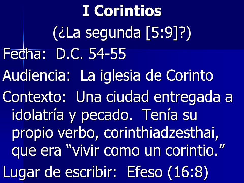 I Corintios (¿La segunda [5:9]?) Fecha: D.C. 54-55 Audiencia: La iglesia de Corinto Contexto: Una ciudad entregada a idolatría y pecado. Tenía su prop