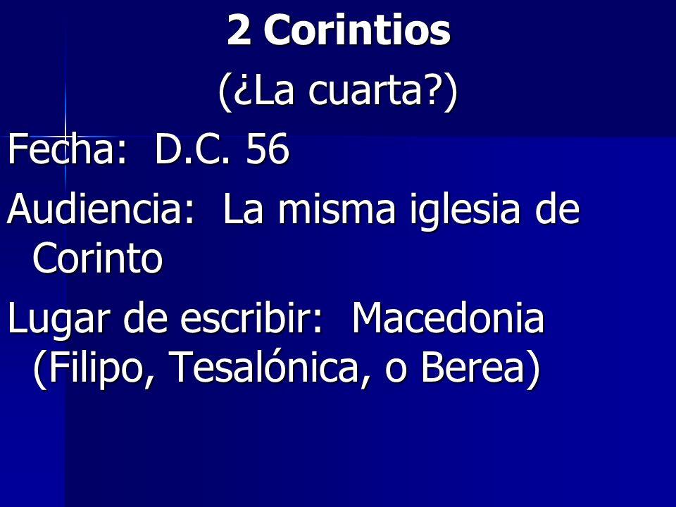 2 Corintios (¿La cuarta?) Fecha: D.C. 56 Audiencia: La misma iglesia de Corinto Lugar de escribir: Macedonia (Filipo, Tesalónica, o Berea)