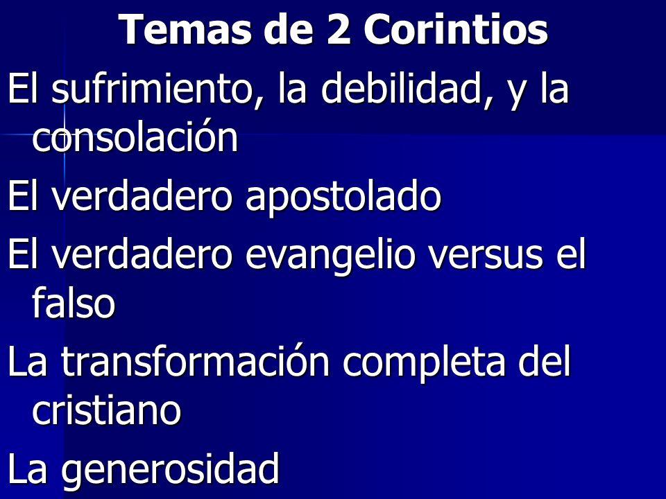 Temas de 2 Corintios El sufrimiento, la debilidad, y la consolación El verdadero apostolado El verdadero evangelio versus el falso La transformación c