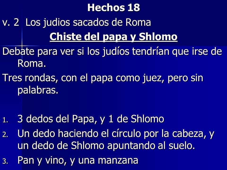 Hechos 18 v. 2 Los judios sacados de Roma Chiste del papa y Shlomo Debate para ver si los judíos tendrían que irse de Roma. Tres rondas, con el papa c
