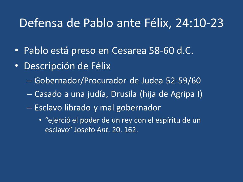 Defensa de Pablo ante Félix, 24:10-23 Pablo está preso en Cesarea 58-60 d.C. Descripción de Félix – Gobernador/Procurador de Judea 52-59/60 – Casado a