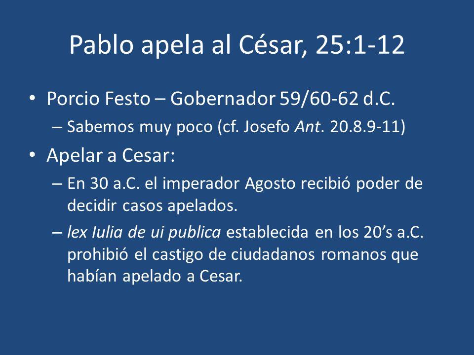 Pablo apela al César, 25:1-12 Porcio Festo – Gobernador 59/60-62 d.C. – Sabemos muy poco (cf. Josefo Ant. 20.8.9-11) Apelar a Cesar: – En 30 a.C. el i