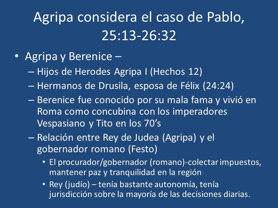 Agripa considera el caso de Pablo, 25:13-26:32 Agripa y Berenice – – Hijos de Herodes Agripa I (Hechos 12) – Hermanos de Drusila, esposa de Félix (24: