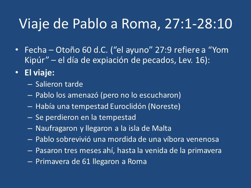 Viaje de Pablo a Roma, 27:1-28:10 Fecha – Otoño 60 d.C. (el ayuno 27:9 refiere a Yom Kipúr – el día de expiación de pecados, Lev. 16): El viaje: – Sal