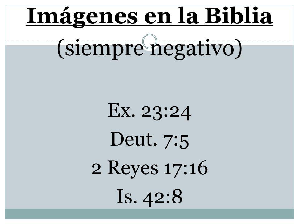 Imágenes en la Biblia (siempre negativo) Ex. 23:24 Deut. 7:5 2 Reyes 17:16 Is. 42:8