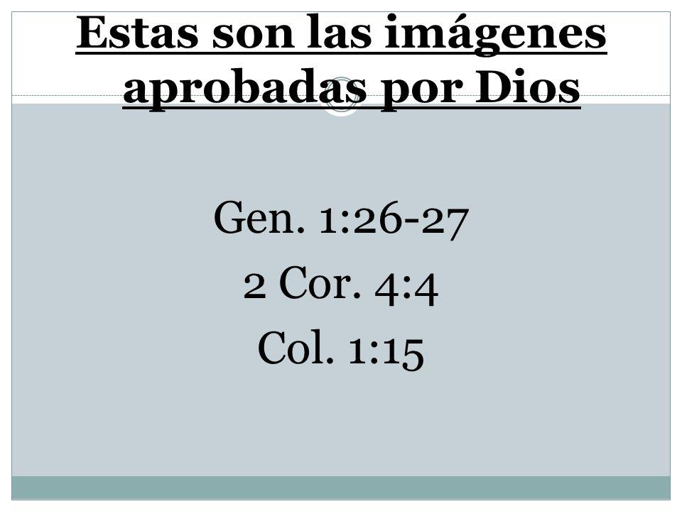 Estas son las imágenes aprobadas por Dios Gen. 1:26-27 2 Cor. 4:4 Col. 1:15