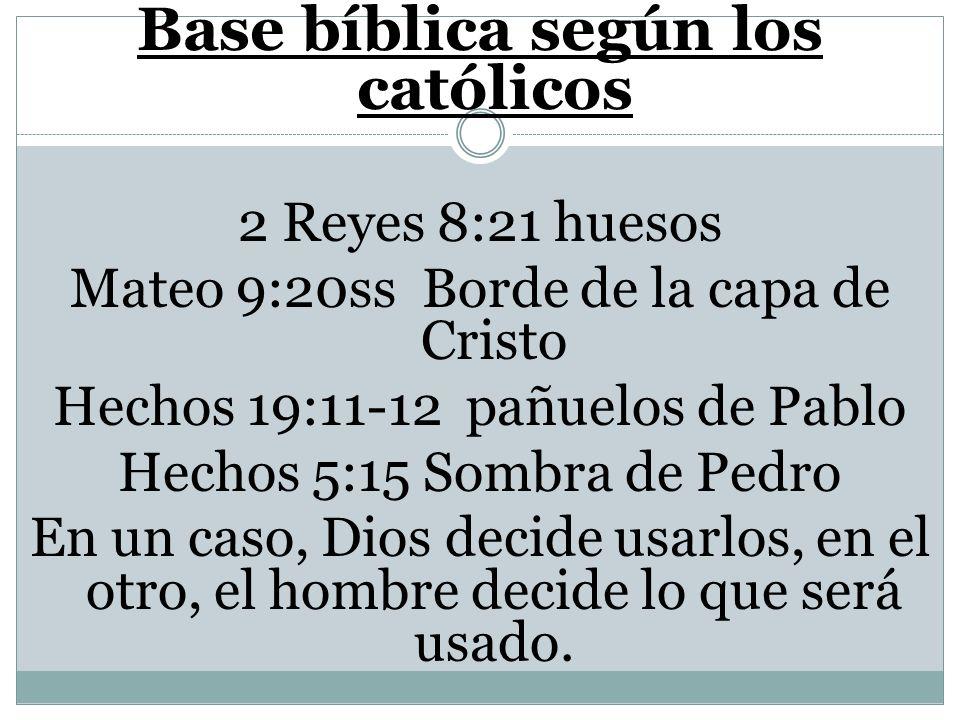 Base bíblica según los católicos 2 Reyes 8:21 huesos Mateo 9:20ss Borde de la capa de Cristo Hechos 19:11-12 pañuelos de Pablo Hechos 5:15 Sombra de P
