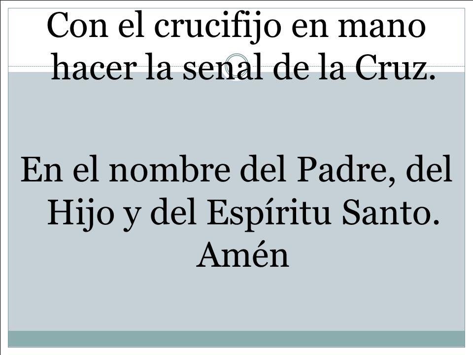 Con el crucifijo en mano hacer la senal de la Cruz. En el nombre del Padre, del Hijo y del Espíritu Santo. Amén