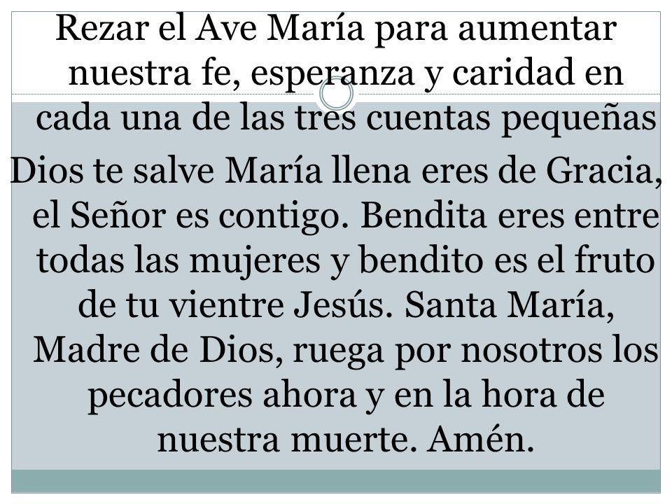Rezar el Ave María para aumentar nuestra fe, esperanza y caridad en cada una de las tres cuentas pequeñas Dios te salve María llena eres de Gracia, el