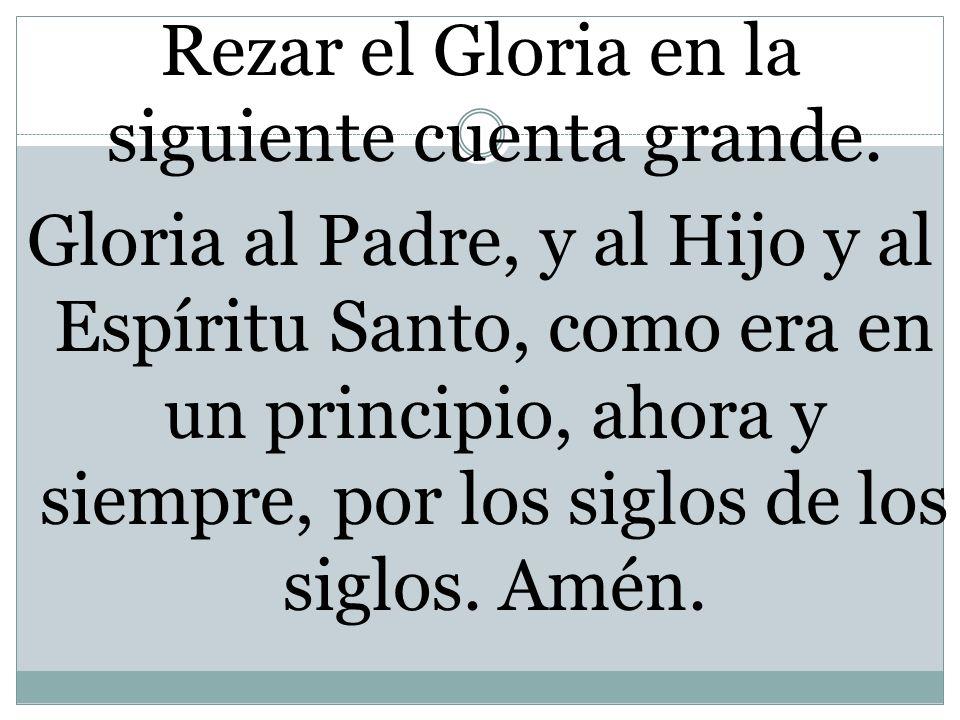 Rezar el Gloria en la siguiente cuenta grande. Gloria al Padre, y al Hijo y al Espíritu Santo, como era en un principio, ahora y siempre, por los sigl