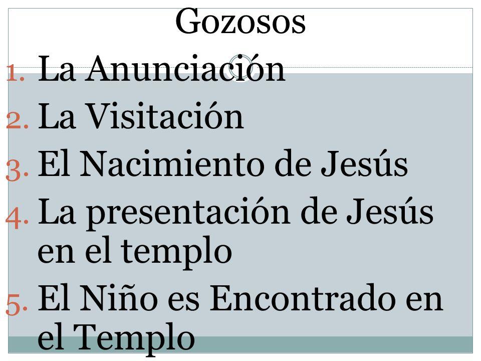Gozosos 1. La Anunciación 2. La Visitación 3. El Nacimiento de Jesús 4. La presentación de Jesús en el templo 5. El Niño es Encontrado en el Templo