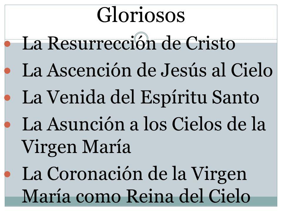 Gloriosos La Resurrección de Cristo La Ascención de Jesús al Cielo La Venida del Espíritu Santo La Asunción a los Cielos de la Virgen María La Coronac