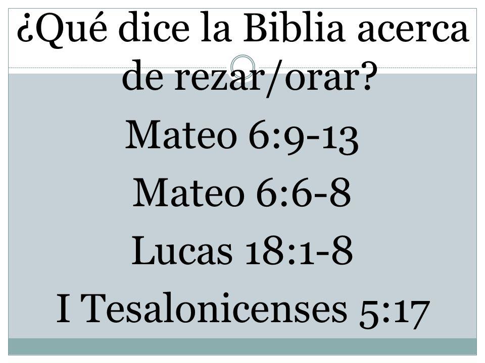 ¿Qué dice la Biblia acerca de rezar/orar? Mateo 6:9-13 Mateo 6:6-8 Lucas 18:1-8 I Tesalonicenses 5:17