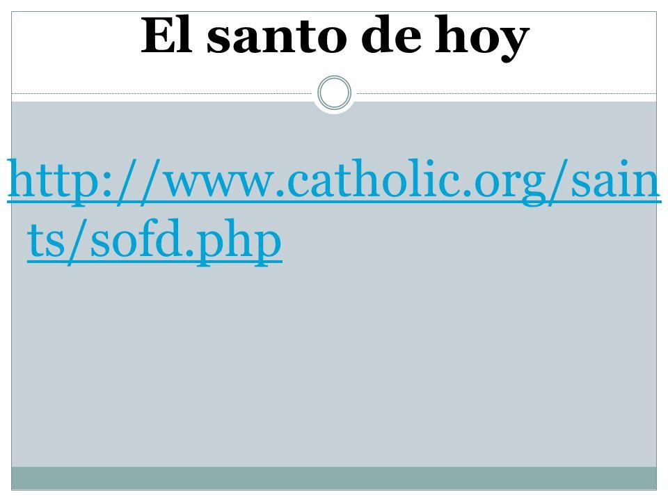 El santo de hoy http://www.catholic.org/sain ts/sofd.php