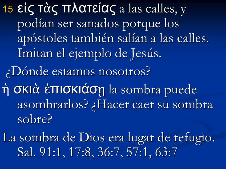 ε ς τ ς πλατείας a las calles, y podían ser sanados porque los apóstoles también salían a las calles.