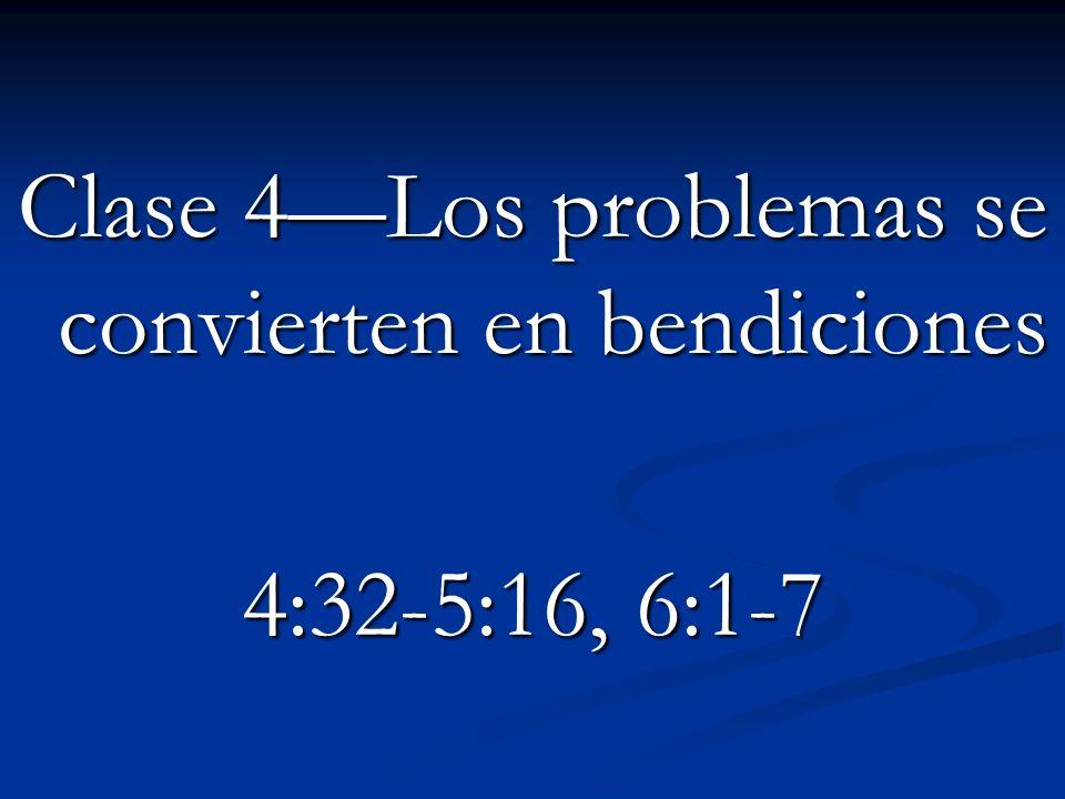Clase 4Los problemas se convierten en bendiciones 4:32-5:16, 6:1-7