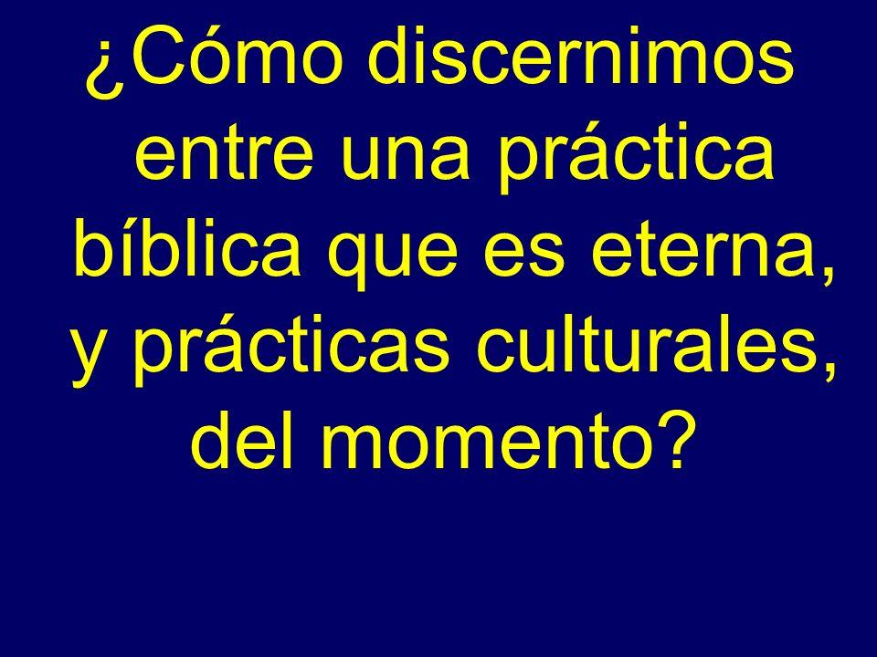 ¿Cómo discernimos entre una práctica bíblica que es eterna, y prácticas culturales, del momento