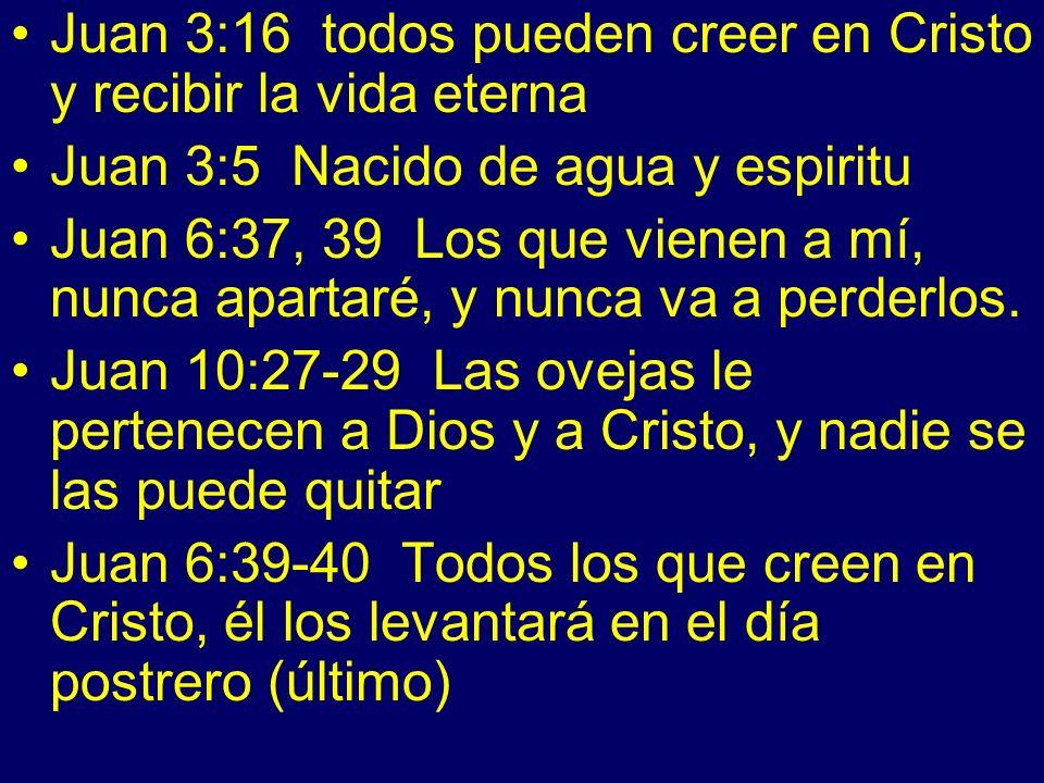 Juan 3:16 todos pueden creer en Cristo y recibir la vida eterna Juan 3:5 Nacido de agua y espiritu Juan 6:37, 39 Los que vienen a mí, nunca apartaré, y nunca va a perderlos.