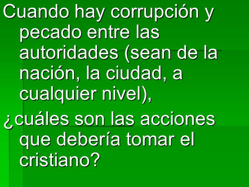 Cuando hay corrupción y pecado entre las autoridades (sean de la nación, la ciudad, a cualquier nivel), ¿cuáles son las acciones que debería tomar el