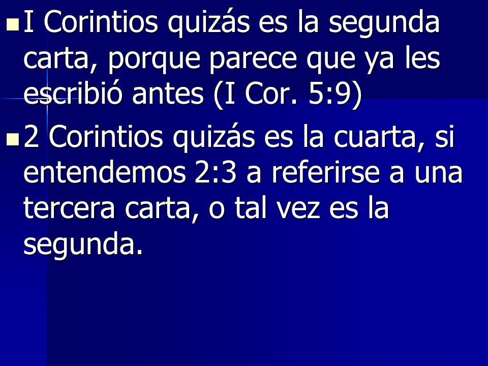 I Corintios quizás es la segunda carta, porque parece que ya les escribió antes (I Cor. 5:9) I Corintios quizás es la segunda carta, porque parece que