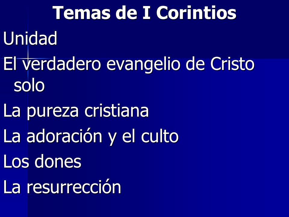 Temas de I Corintios Unidad El verdadero evangelio de Cristo solo La pureza cristiana La adoración y el culto Los dones La resurrección