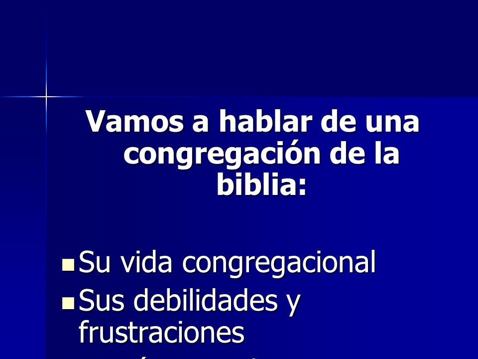 Vamos a hablar de una congregación de la biblia: Su vida congregacional Su vida congregacional Sus debilidades y frustraciones Sus debilidades y frust