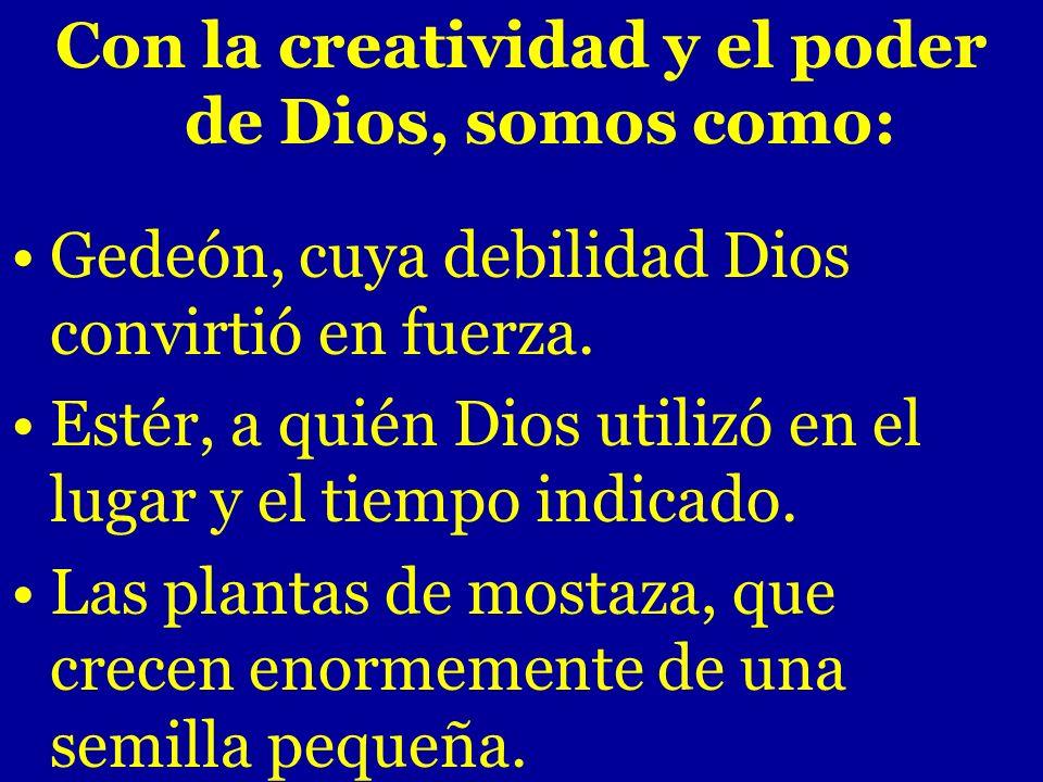 Con la creatividad y el poder de Dios, somos como: Gedeón, cuya debilidad Dios convirtió en fuerza. Estér, a quién Dios utilizó en el lugar y el tiemp